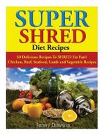 Super Shred Diet Recipes : 50 Delicious Recipes to Shred Fat Fast! Chicken, Beef, Seafood, Lamb and Vegetable Recipes - Jenny Dawson