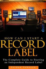 How to Start a Record Label : The Definitive Guide to Starting and Running a Successful a Record Label - Jordan Johnson