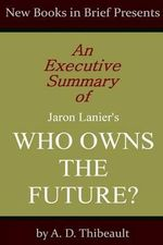 An Executive Summary of Jaron Lanier's 'Who Owns the Future?' - A D Thibeault