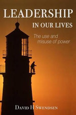 Leadership in Our Lives : The Use and Misuse of Power - MR David H Swendsen