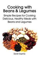 Cooking with Beans and Legumes : Simple Recipes for Cooking Delicious, Healthy Meals with Beans and Legumes - Sarah Sophia