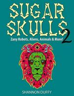 Sugar Skulls 2 : Zany Robots, Animals, Aliens and More! - Shannon Duffy