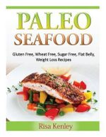 Paleo Seafood : Gluten Free, Wheat Free, Sugar Free, Flat Belly, Weight Loss Recipes - Risa Kenley