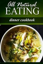 All Natural Eating - Dinner Cookbook : All Natural, Raw, Diabetic Friendly, Low Carb and Sugar Free Nutrition - All Natural Eating