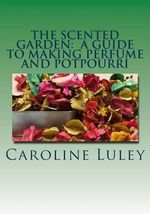 The Scented Garden : A Guide to Making Perfume and Potpourri - MS Caroline J Luley