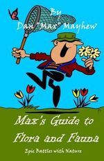 Max's Guide to Flora & Fauna : Epic Battles with Nature - Dan Max Mayhew