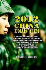 2012, China E Mais Alem : O Pensamento Mundial, O Papel Global Da China, a Sobrevivencia Individual E O Caminho Da Vida Para Alem Do Fim Da Civilizacao Como a Conhecemos - Daniel Marques