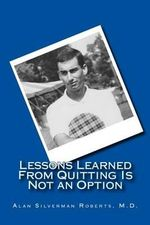 Lessons Learned from Quitting Is Not an Option - Alan S Roberts M D