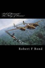 Ambush Yamamoto! the Mirage of Heroism! : Destroy Admiral Yamamoto! - MR Robert F Bond
