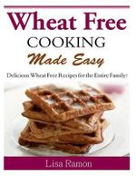 Wheat Free Cooking Made Easy : Delicious Wheat Free Recipes for the Entire Family! - Lisa Ramon