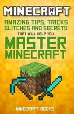 Minecraft : Amazing Tips, Tricks, Secrets and Glitches That Will Help You Master Minecraft - Minecraft Books