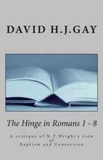 The Hinge in Romans 1 - 8 : A Critique of N.T.Wright's View of Baptism and Conversion - David H J Gay