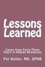 Lessons Learned : Cases from Forty-Three Years in Human Resources - Pat Kelley Sphr