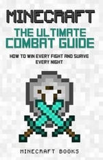 Minecraft : Ultimate Guide to Combat - How to Win Every Fight and Survive Every Night - Minecraft Books