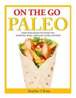On the Go Paleo : Instant Paleo Recipes from Gluten Free Sandwiches, Wraps, Tupperware Lunches and Salads - Heather T Brian