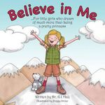 Believe in Me : For Little Girls Who Dream of Much More Than Being a Pretty Princess - Dr G I Haij