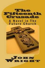 The Fifteenth Crusade : A Novel in the Future Church - John E Wright