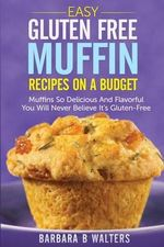 Easy Gluten Free Muffin Recipes on a Budget : Muffins So Delicious and Flavorful You Will Never Believe It's Gluten Free - Barbara B Walters