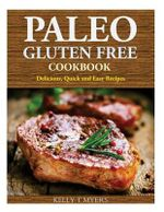 Paleo Gluten Free Cookbook : Delicious, Quick and Easy Recipes - Kelly T Myers