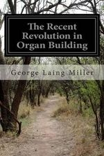The Recent Revolution in Organ Building : Being an Account of Modern Developments - George Laing Miller