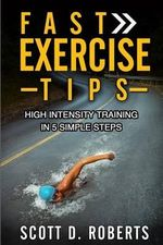 Fast Exercise Tips : High Intensity Training in 5 Simple Steps - Scott D Roberts