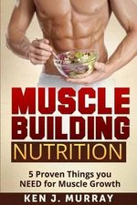 Muscle Building Nutrition : 5 Proven Things You Need for Muscle Growth - Ken J Murray