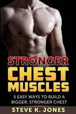 Stronger Chest Muscles : 5 Easy Ways to Build a Bigger, Stronger Chest - Steve K Jones