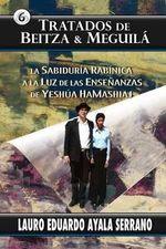 Tratados de Beitza & Meguila : La Sabiduria Rabinica a la Luz de Las Ensenanzas de Yeshua Hamashiaj - Lauro Eduardo Ayala Serrano