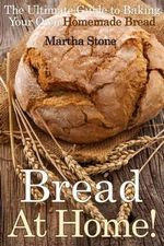 Bread at Home! : The Ultimate Guide to Baking Your Own Homemade Bread - Martha Stone