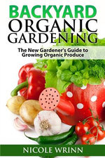 Backyard Organic Gardening : The New Gardener's Guide to Growing Organic Produce - Nicole Wrinn