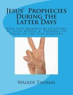 Jesus' Prophecies During the Latter Days : How Five Modern Revelations by Jesus Reveal a Pathway to Peace in the 21st Century - Walker Thomas