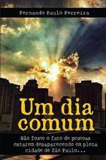 Um Dia Comum : Nao Fosse O Fato de Pessoas Estarem Desaparecendo Em Plena Cidade de Sao Paulo - Fernando Paulo Ferreira