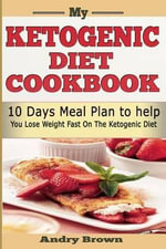 My Ketogenic Diet Cookbook : 10 Days Ketogenic Meal Plan; Loss Weight Now Using Low Carb, Sugar Free Ketogenic Diet. - Andry Brown