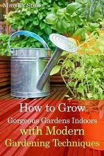 How to Grow Gorgeous Gardens Indoors with Modern Gardening Techniques : Ultimate Guide to Indoor Gardening - Martha Stone