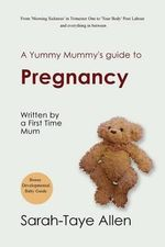 A Yummy Mummy's Guide to Pregnancy : Written by a First Time Mum - Sarah-Taye Allen