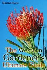 The Western Gardener?s Ultimate Guide : Expert Tips on How to Create a Western Garden at Your Own Home - Martha Stone