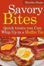 Savory Bites : Quick Treats You Can Whip Up in a Muffin Tin - Martha Stone