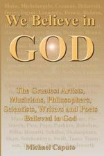 We Believe in God : The Greatest Artists, Musicians, Philosophers, Scientists, Writers and Poets Believed in God. - Michael Caputo