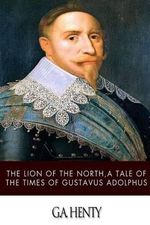 The Lion of the North, a Tale of the Times of Gustavus Adolphus - G a Henty