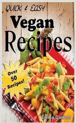 Quick & Easy Vegan Recipes : The No-Hassle, Quick & Easy Vegan Recipes Cookbook of Plant Based, Delicious Meals! - Emma Daniels