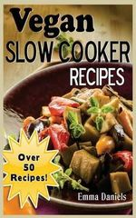 Vegan Slow Cooker : The Set & Forget Vegan Slow Cooker Cookbook of Plant Based, Delicious Meals! - Emma Daniels