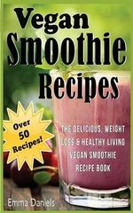 Vegan Smoothie Recipes : The Delicious, Weight Loss & Healthy Living Vegan Smoothie Recipe Book! - Emma Daniels