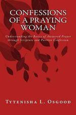 Confessions of a Praying Woman : Understanding the Basics of Prayer Through Scripture and Positive Confession - Tytenisha Osgood