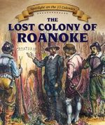 The Lost Colony of Roanoke : Spotlight on the 13 Colonies - Caitlin McAneney