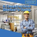 A Construction Worker's Tools : Community Helpers and Their Tools - Jesse McFadden