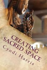 Creating Sacred Space : The Art of Living an Abundant & Peaceful Life - Sacred Ceremonies for Women Who Do Too Much - Cyndi Harris