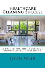 Healthcare Cleaning Success : A Primer for the Successful Housekeeping Department - John Michael Weir