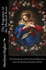 The Fragrance of the Mystical Rose : The Revelation of the Celestial Mysteries from the Enclosed Garden of God - Marilynn Hughes