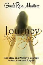 Journey Into Light : The Story of a Woman's Courage to Heal, Love and Forgive - Gayle Rose Martinez