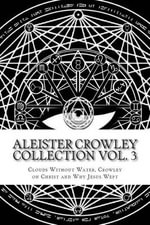 Aleister Crowley Collection : Clouds Without Water, Crowley on Christ, Why Jesus Wept - Aleister Crowley